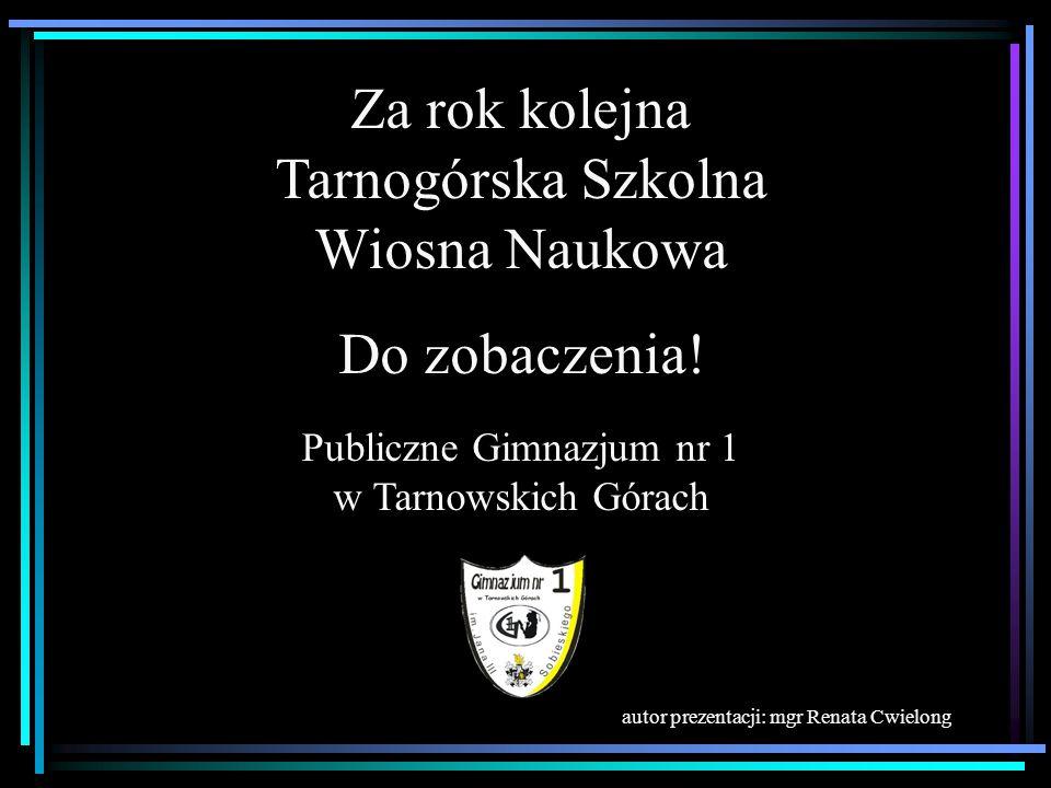 Za rok kolejna Tarnogórska Szkolna Wiosna Naukowa Do zobaczenia!
