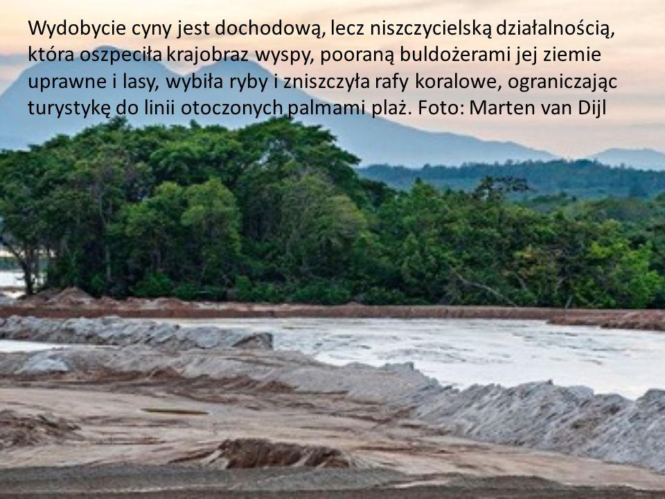 Wydobycie cyny jest dochodową, lecz niszczycielską działalnością, która oszpeciła krajobraz wyspy, pooraną buldożerami jej ziemie uprawne i lasy, wybiła ryby i zniszczyła rafy koralowe, ograniczając turystykę do linii otoczonych palmami plaż. Foto: Marten van Dijl