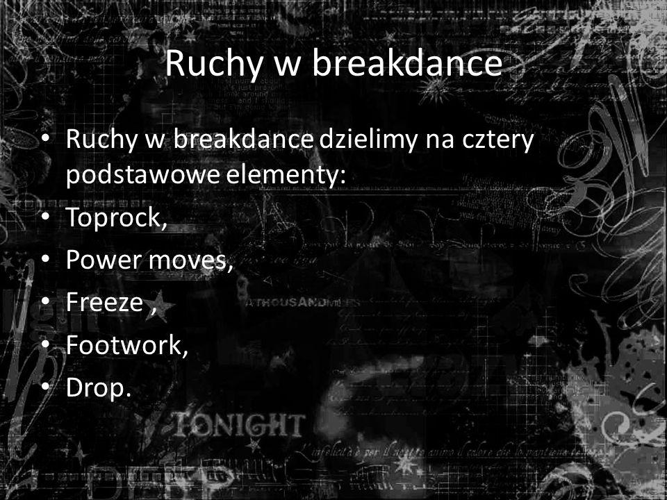 Ruchy w breakdance Ruchy w breakdance dzielimy na cztery podstawowe elementy: Toprock, Power moves,