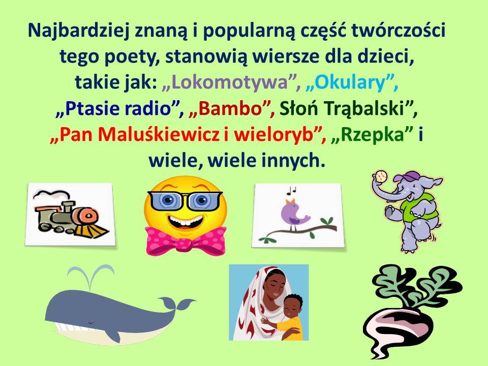 """Najbardziej znaną i popularną część twórczości tego poety, stanowią wiersze dla dzieci, takie jak: """"Lokomotywa , """"Okulary , """"Ptasie radio , """"Bambo , Słoń Trąbalski , """"Pan Maluśkiewicz i wieloryb , """"Rzepka i wiele, wiele innych."""