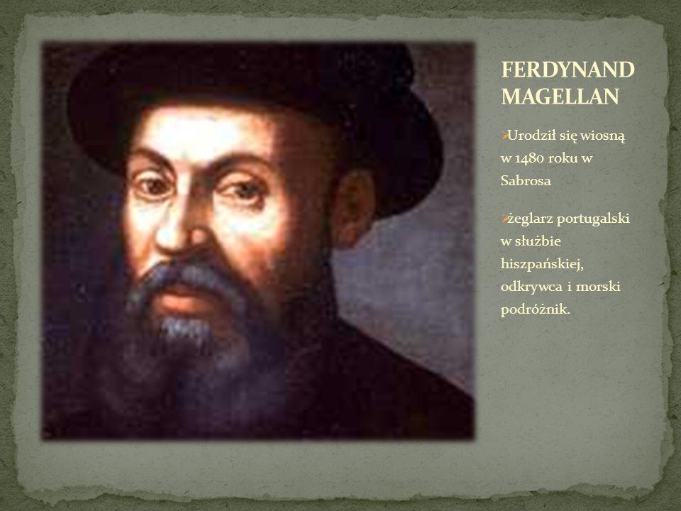 FERDYNAND MAGELLAN Urodził się wiosną w 1480 roku w Sabrosa