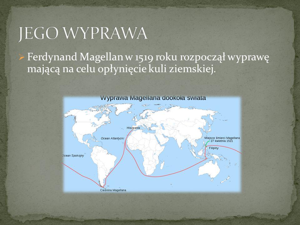 JEGO WYPRAWA Ferdynand Magellan w 1519 roku rozpoczął wyprawę mającą na celu opłynięcie kuli ziemskiej.