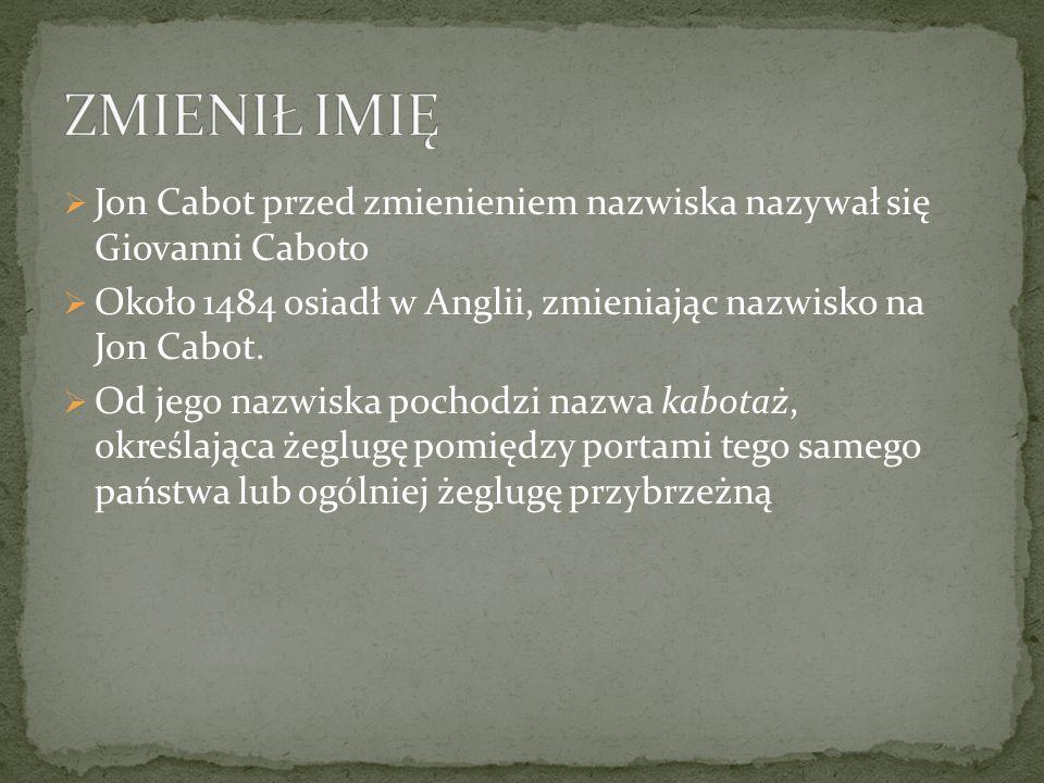 ZMIENIŁ IMIĘ Jon Cabot przed zmienieniem nazwiska nazywał się Giovanni Caboto. Około 1484 osiadł w Anglii, zmieniając nazwisko na Jon Cabot.
