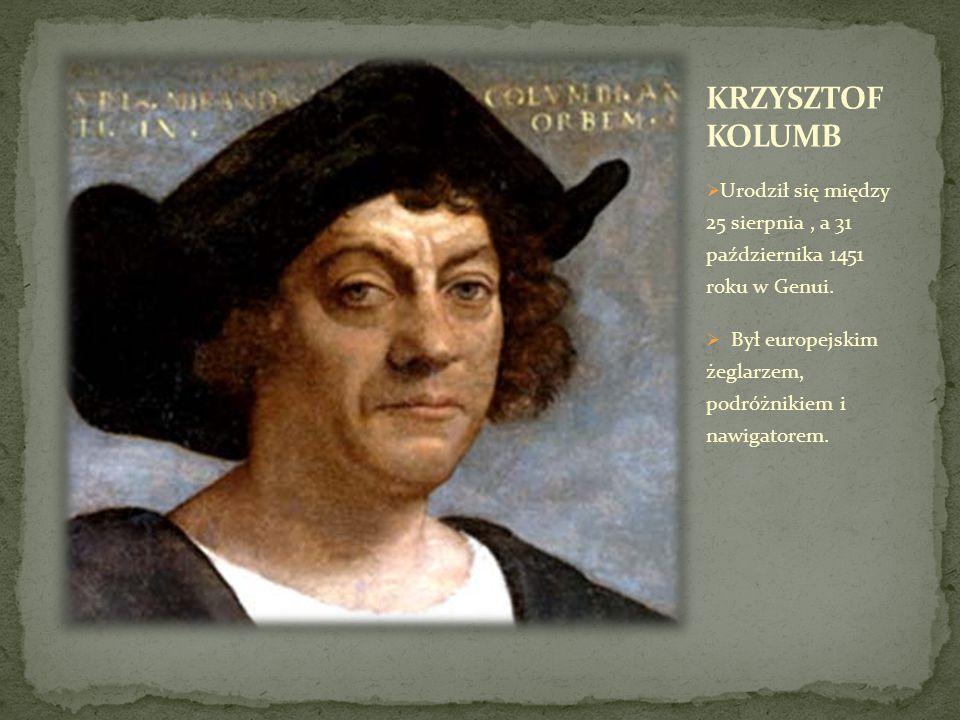 KRZYSZTOF KOLUMB Urodził się między 25 sierpnia , a 31 października 1451 roku w Genui.