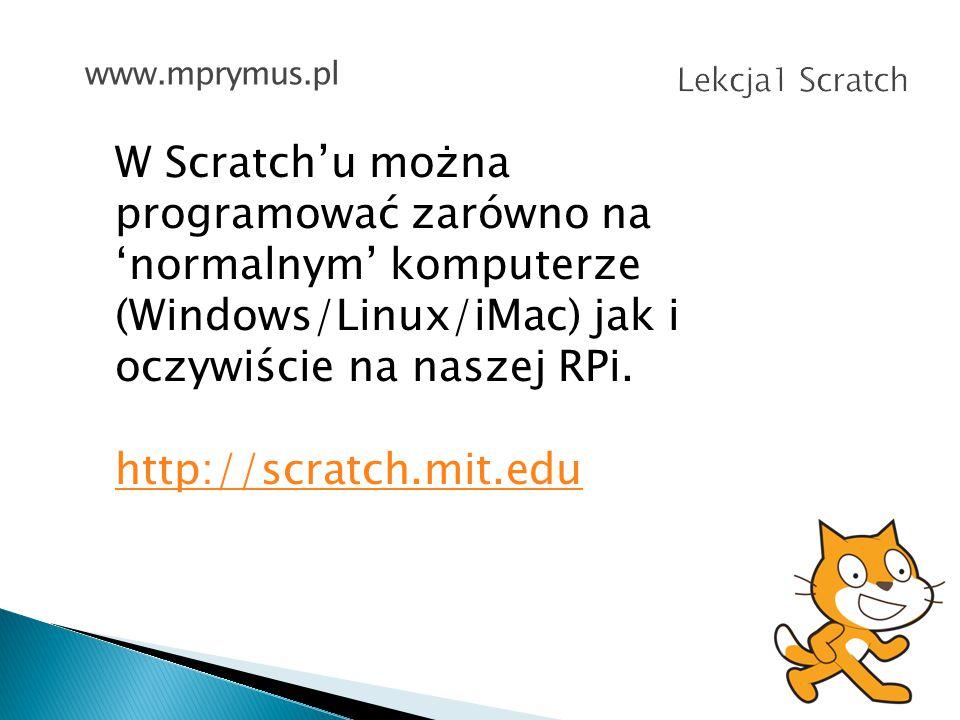 www.mprymus.pl Lekcja1 Scratch. W Scratch'u można programować zarówno na 'normalnym' komputerze (Windows/Linux/iMac) jak i oczywiście na naszej RPi.