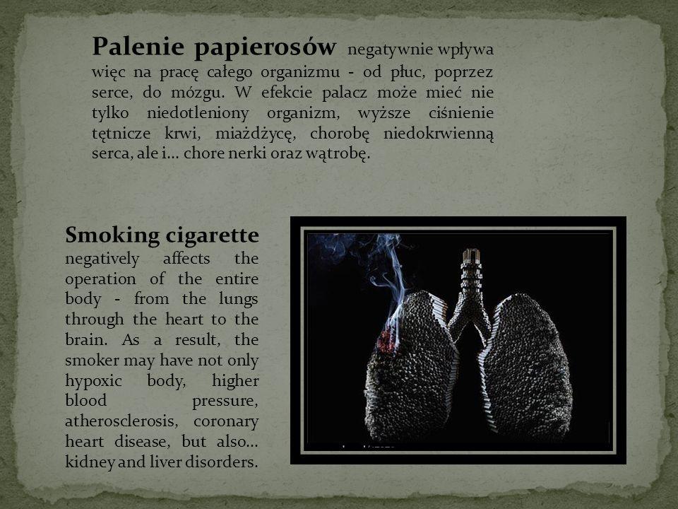 Palenie papierosów negatywnie wpływa więc na pracę całego organizmu - od płuc, poprzez serce, do mózgu. W efekcie palacz może mieć nie tylko niedotleniony organizm, wyższe ciśnienie tętnicze krwi, miażdżycę, chorobę niedokrwienną serca, ale i... chore nerki oraz wątrobę.