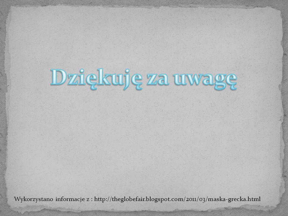 Dziękuję za uwagę Wykorzystano informacje z : http://theglobefair.blogspot.com/2011/03/maska-grecka.html.