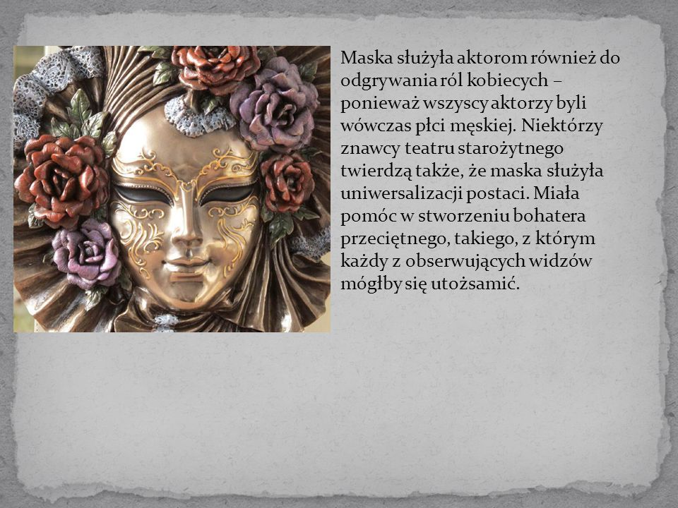 Maska służyła aktorom również do odgrywania ról kobiecych – ponieważ wszyscy aktorzy byli wówczas płci męskiej.