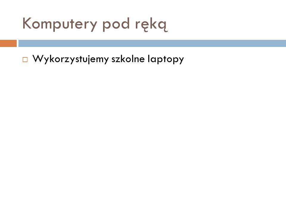 Komputery pod ręką Wykorzystujemy szkolne laptopy
