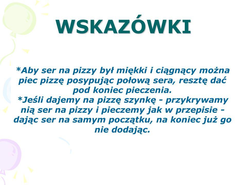 WSKAZÓWKI *Aby ser na pizzy był miękki i ciągnący można piec pizzę posypując połową sera, resztę dać pod koniec pieczenia.