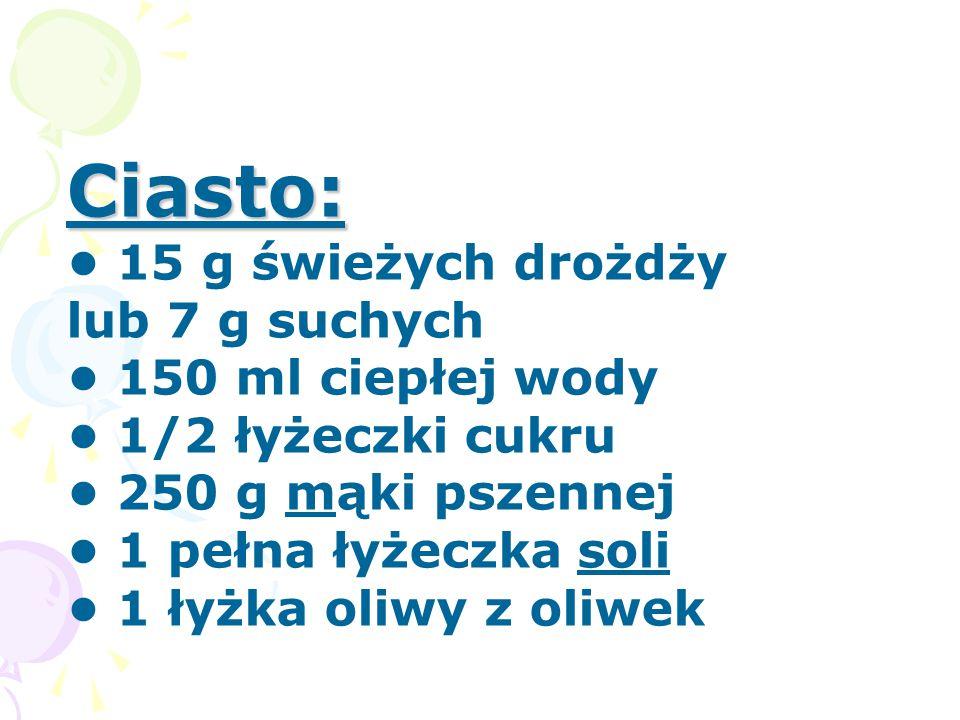 Ciasto: • 15 g świeżych drożdży lub 7 g suchych • 150 ml ciepłej wody • 1/2 łyżeczki cukru • 250 g mąki pszennej • 1 pełna łyżeczka soli • 1 łyżka oliwy z oliwek