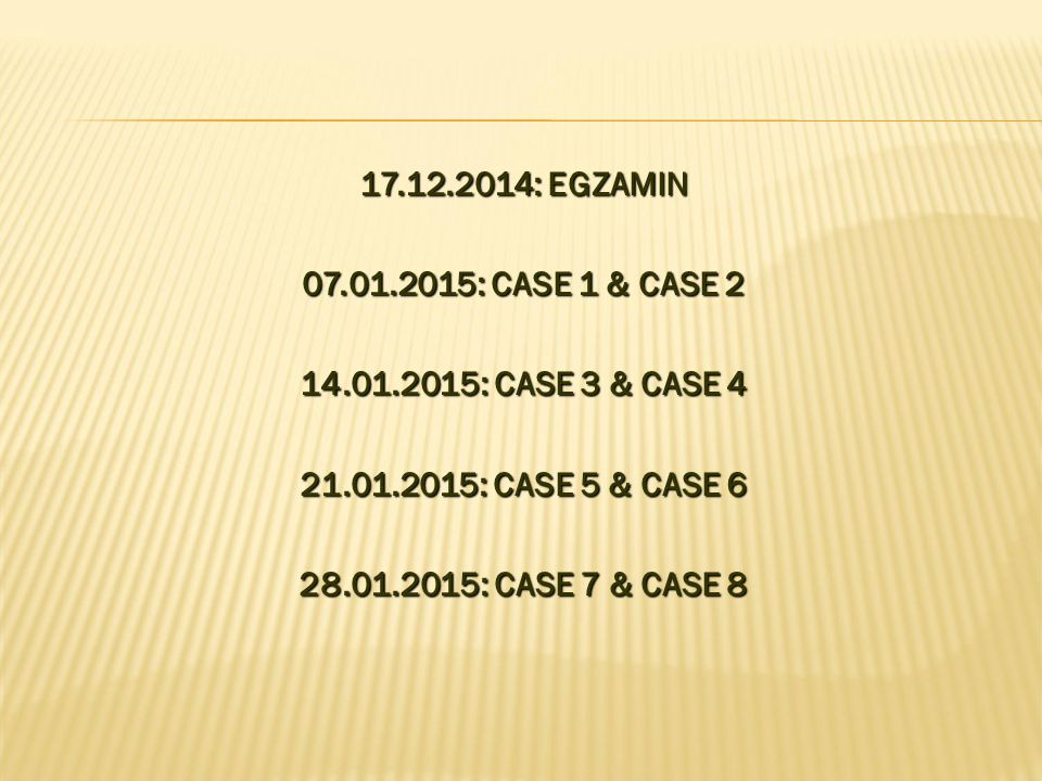 17.12.2014: EGZAMIN 07.01.2015: CASE 1 & CASE 2. 14.01.2015: CASE 3 & CASE 4. 21.01.2015: CASE 5 & CASE 6.