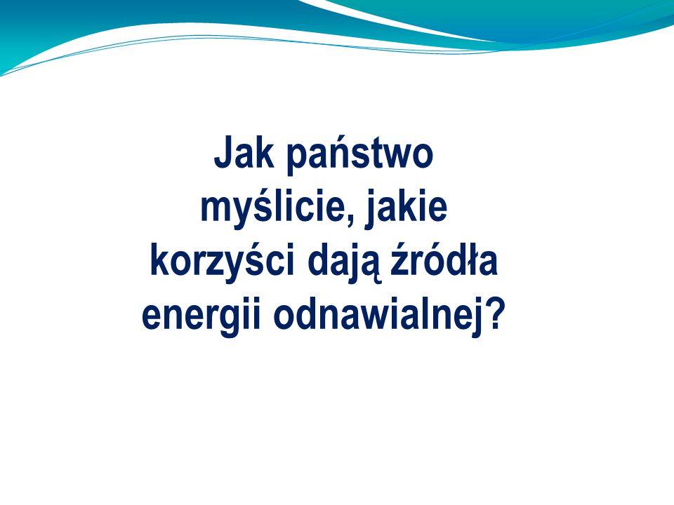 Jak państwo myślicie, jakie korzyści dają źródła energii odnawialnej