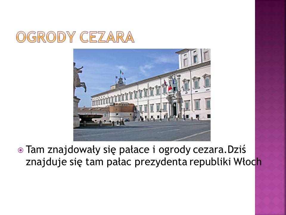 Ogrody Cezara Tam znajdowały się pałace i ogrody cezara.Dziś znajduje się tam pałac prezydenta republiki Włoch.