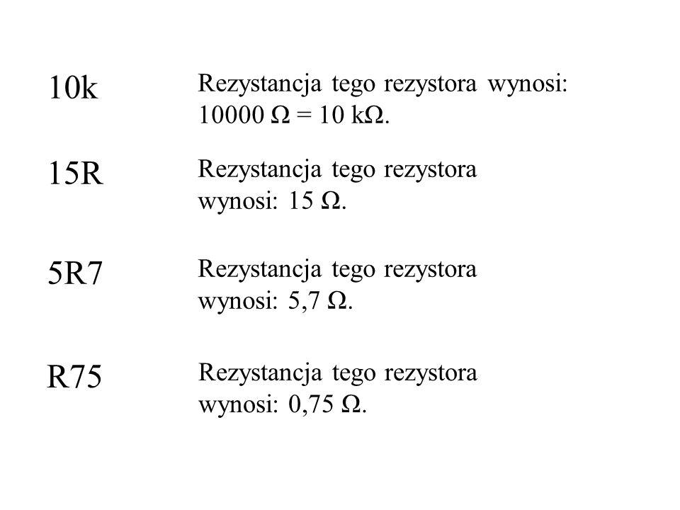 10k 15R 5R7 R75 Rezystancja tego rezystora wynosi: 10000 Ω = 10 kΩ.