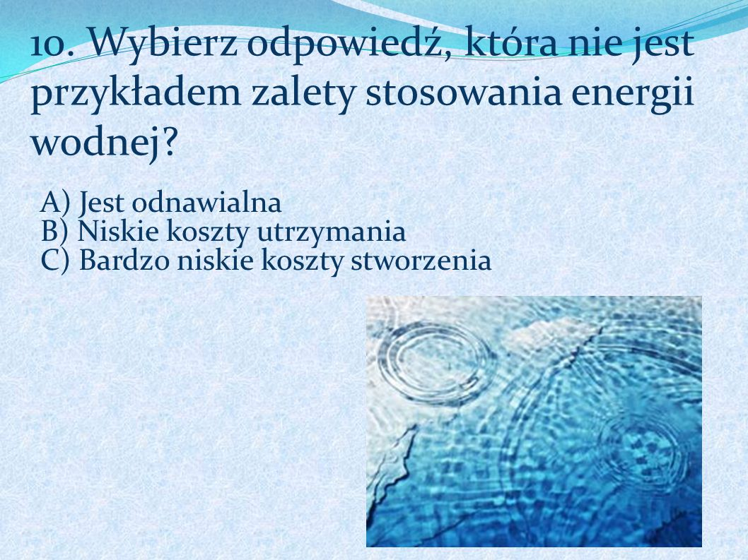 10. Wybierz odpowiedź, która nie jest przykładem zalety stosowania energii wodnej
