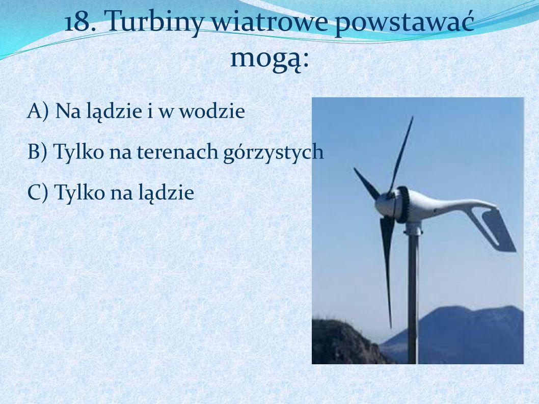 18. Turbiny wiatrowe powstawać mogą: