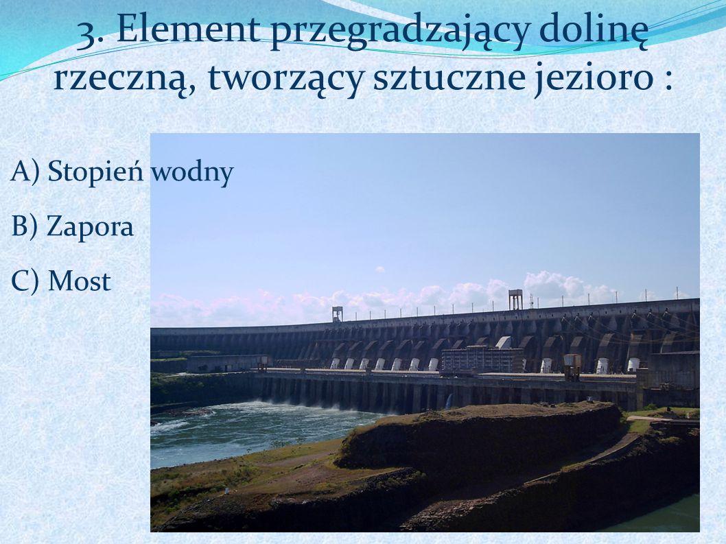 3. Element przegradzający dolinę rzeczną, tworzący sztuczne jezioro :