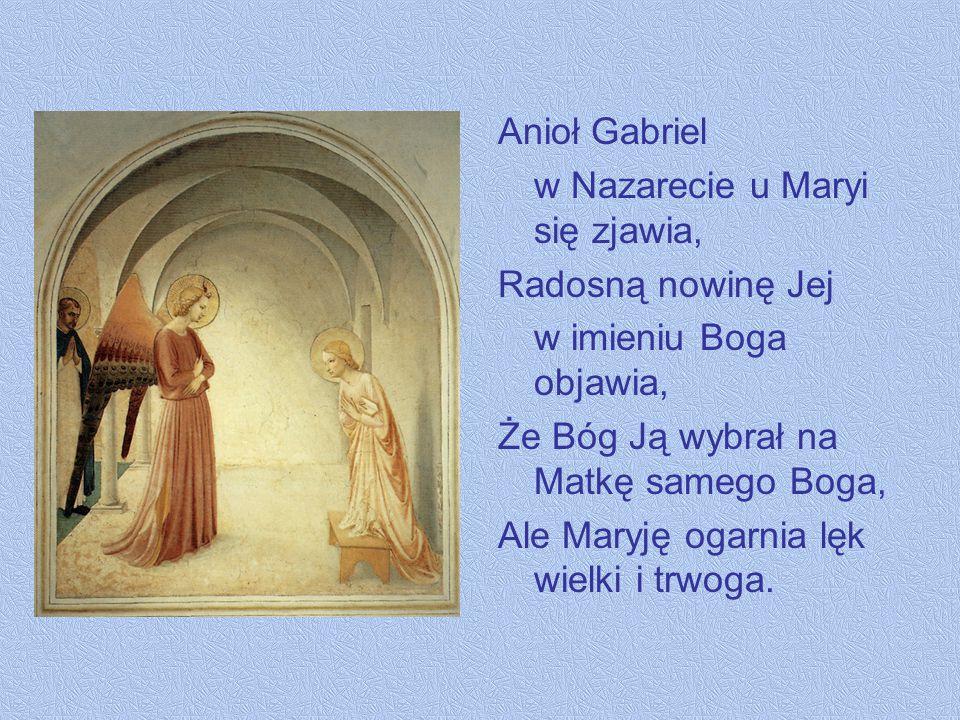 Anioł Gabriel w Nazarecie u Maryi się zjawia, Radosną nowinę Jej. w imieniu Boga objawia, Że Bóg Ją wybrał na Matkę samego Boga,