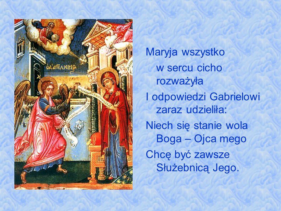 Maryja wszystko w sercu cicho rozważyła. I odpowiedzi Gabrielowi zaraz udzieliła: Niech się stanie wola Boga – Ojca mego.