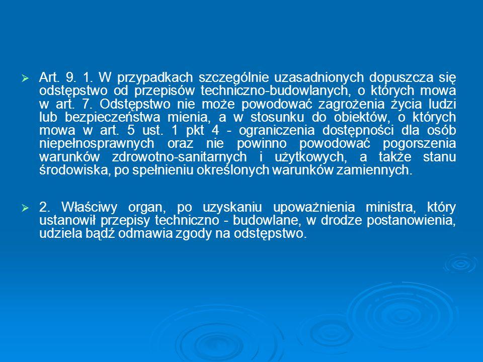 Art. 9. 1. W przypadkach szczególnie uzasadnionych dopuszcza się odstępstwo od przepisów techniczno-budowlanych, o których mowa w art. 7. Odstępstwo nie może powodować zagrożenia życia ludzi lub bezpieczeństwa mienia, a w stosunku do obiektów, o których mowa w art. 5 ust. 1 pkt 4 - ograniczenia dostępności dla osób niepełnosprawnych oraz nie powinno powodować pogorszenia warunków zdrowotno-sanitarnych i użytkowych, a także stanu środowiska, po spełnieniu określonych warunków zamiennych.