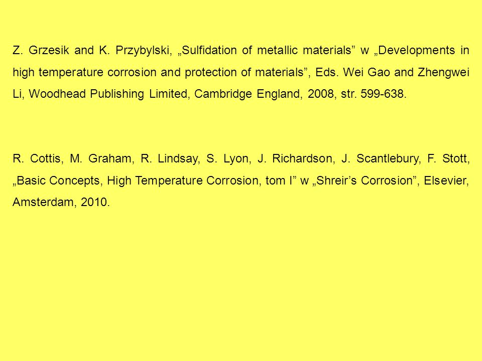 "Z. Grzesik and K. Przybylski, ""Sulfidation of metallic materials w ""Developments in high temperature corrosion and protection of materials , Eds. Wei Gao and Zhengwei Li, Woodhead Publishing Limited, Cambridge England, 2008, str. 599-638."