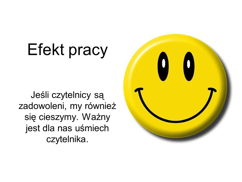 Efekt pracy Jeśli czytelnicy są zadowoleni, my również się cieszymy.