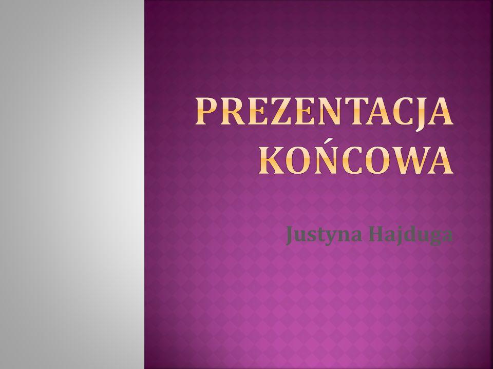 PREZENTACJA KOŃCOWA Justyna Hajduga