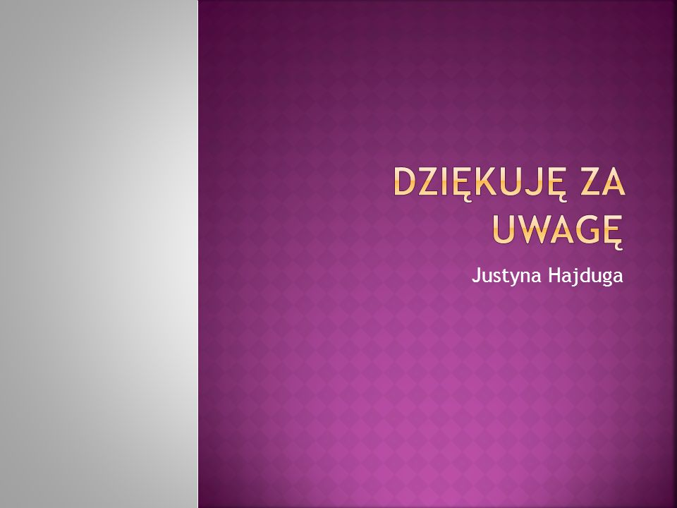 Dziękuję za uwagę Justyna Hajduga