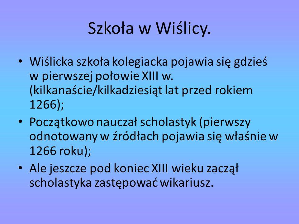 Szkoła w Wiślicy. Wiślicka szkoła kolegiacka pojawia się gdzieś w pierwszej połowie XIII w. (kilkanaście/kilkadziesiąt lat przed rokiem 1266);
