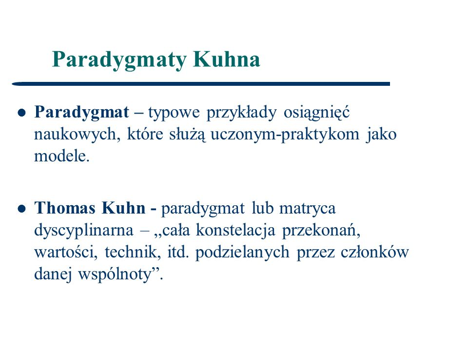 Paradygmaty Kuhna Paradygmat – typowe przykłady osiągnięć naukowych, które służą uczonym-praktykom jako modele.