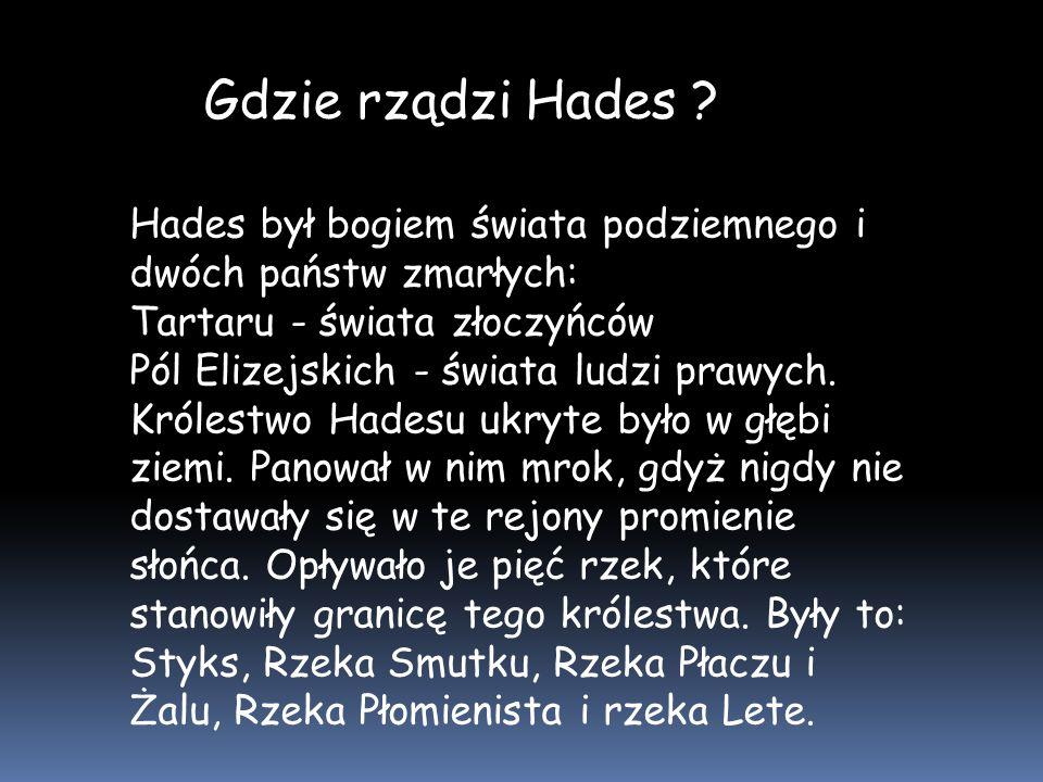 Gdzie rządzi Hades Hades był bogiem świata podziemnego i dwóch państw zmarłych: Tartaru - świata złoczyńców.