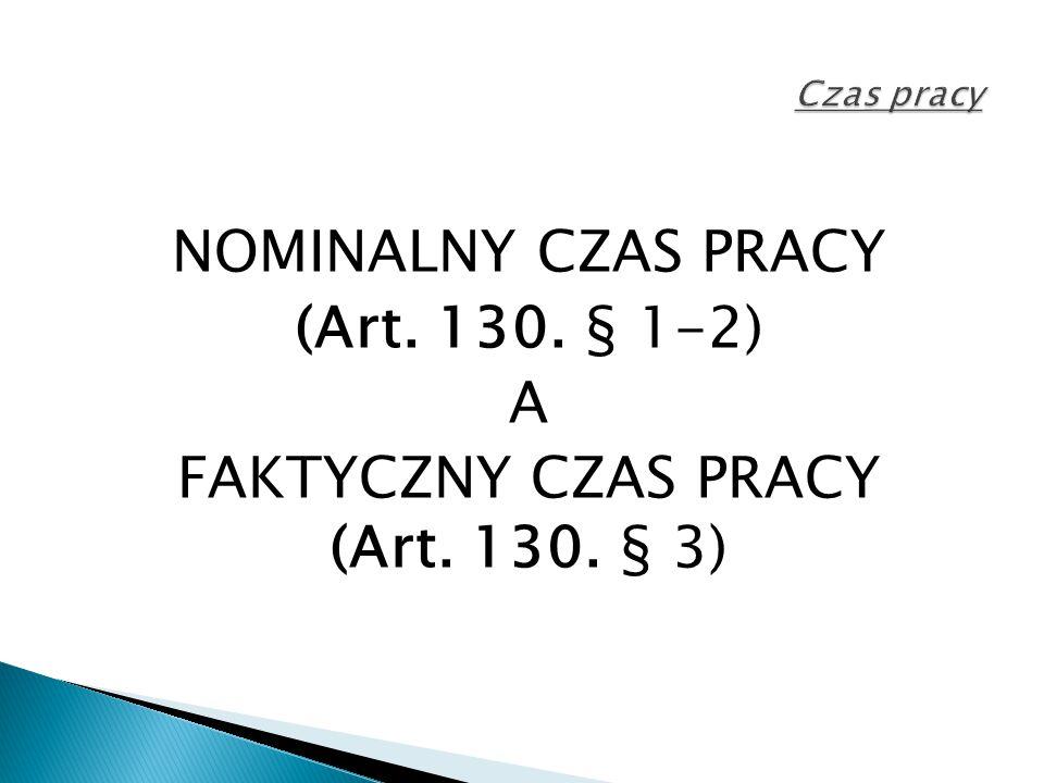 Czas pracy NOMINALNY CZAS PRACY (Art. 130. § 1-2) A FAKTYCZNY CZAS PRACY (Art. 130. § 3)