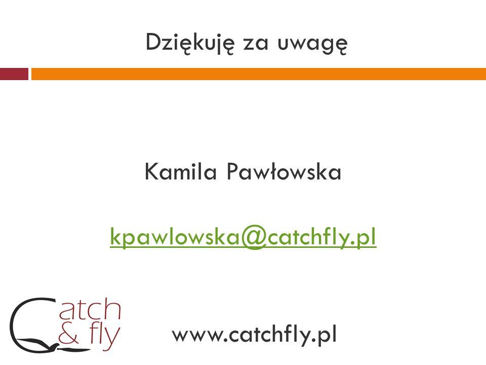 Dziękuję za uwagę Kamila Pawłowska kpawlowska@catchfly. pl www