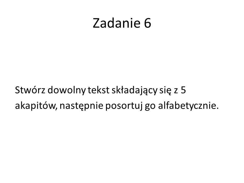 Zadanie 6 Stwórz dowolny tekst składający się z 5 akapitów, następnie posortuj go alfabetycznie.