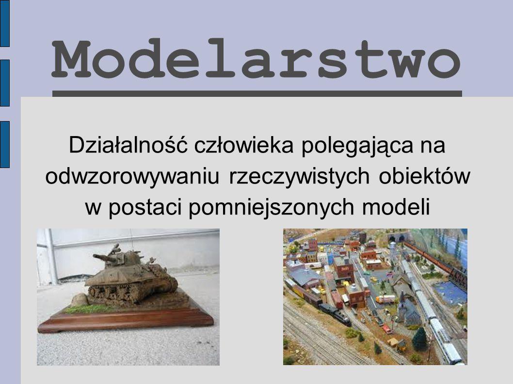 Modelarstwo Działalność człowieka polegająca na odwzorowywaniu rzeczywistych obiektów w postaci pomniejszonych modeli.
