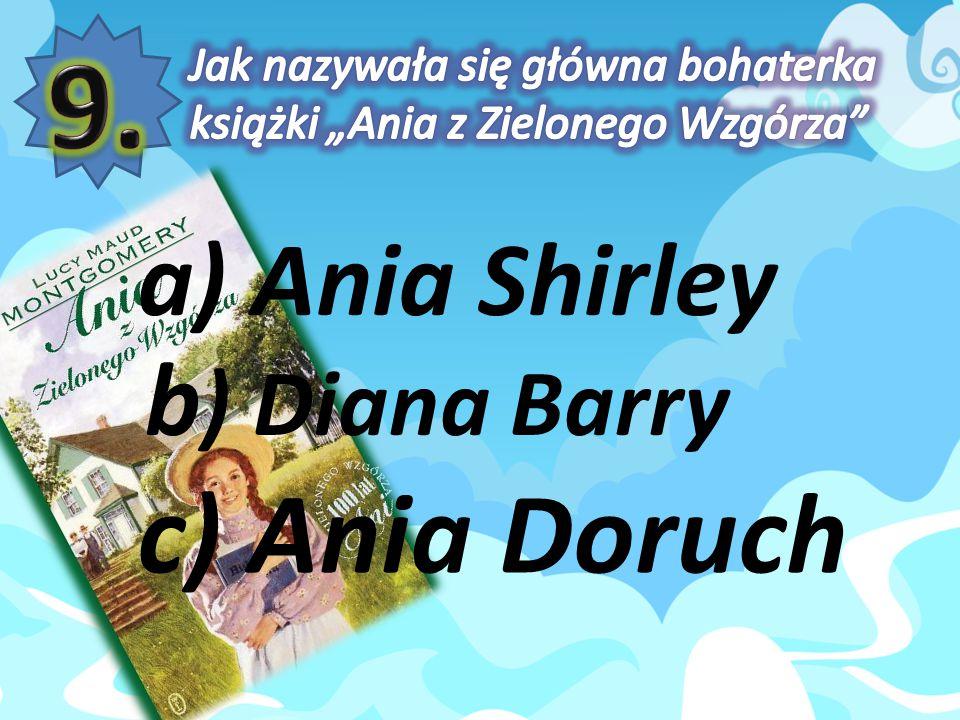 9. c) Ania Doruch a) Ania Shirley b) Diana Barry