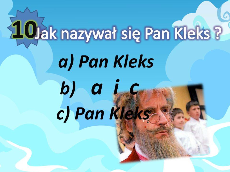 10. Jak nazywał się Pan Kleks a) Pan Kleks b) a i c c) Pan Kleks