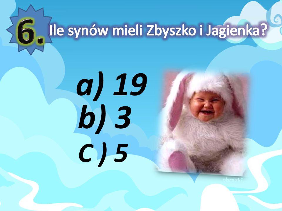 6. Ile synów mieli Zbyszko i Jagienka a) 19 b) 3 C ) 5