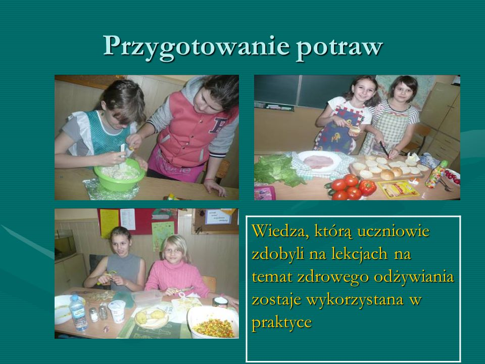 Przygotowanie potraw Wiedza, którą uczniowie zdobyli na lekcjach na temat zdrowego odżywiania zostaje wykorzystana w praktyce.