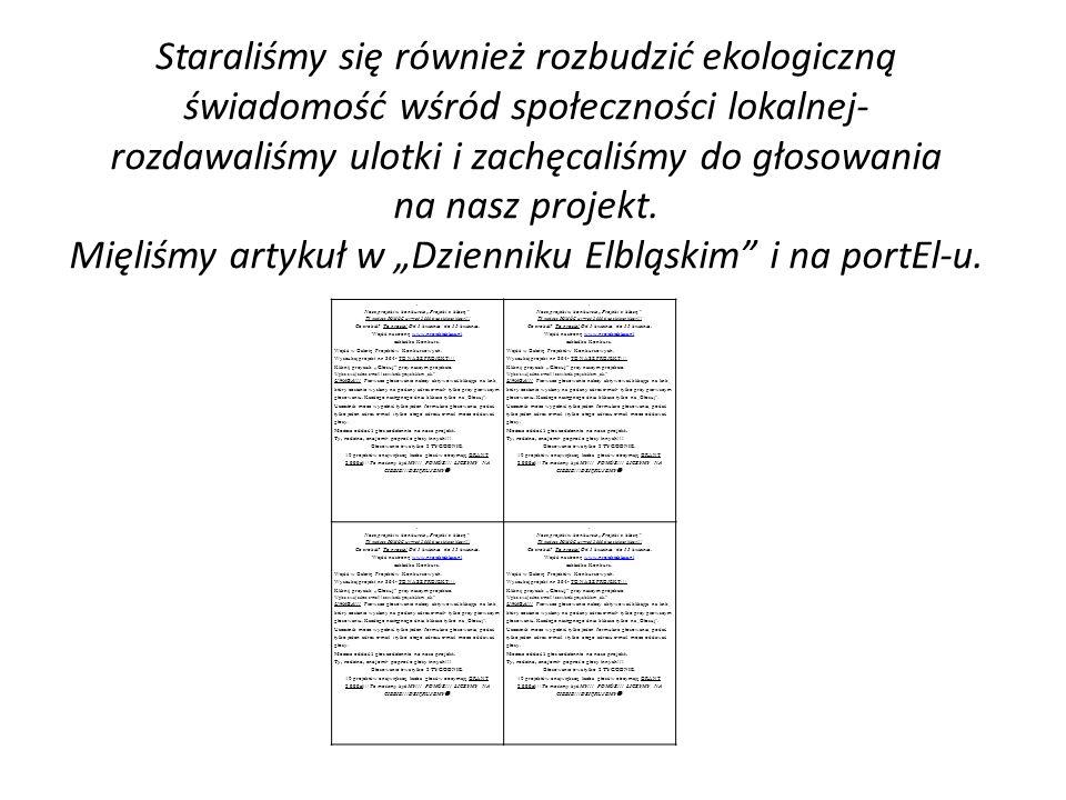 """Staraliśmy się również rozbudzić ekologiczną świadomość wśród społeczności lokalnej- rozdawaliśmy ulotki i zachęcaliśmy do głosowania na nasz projekt. Mięliśmy artykuł w """"Dzienniku Elbląskim i na portEl-u."""