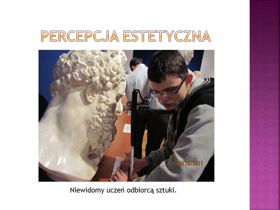 Percepcja estetyczna Niewidomy uczeń odbiorcą sztuki.