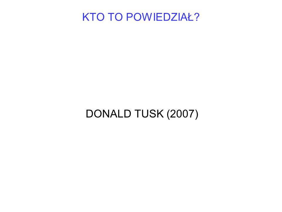 KTO TO POWIEDZIAŁ DONALD TUSK (2007)