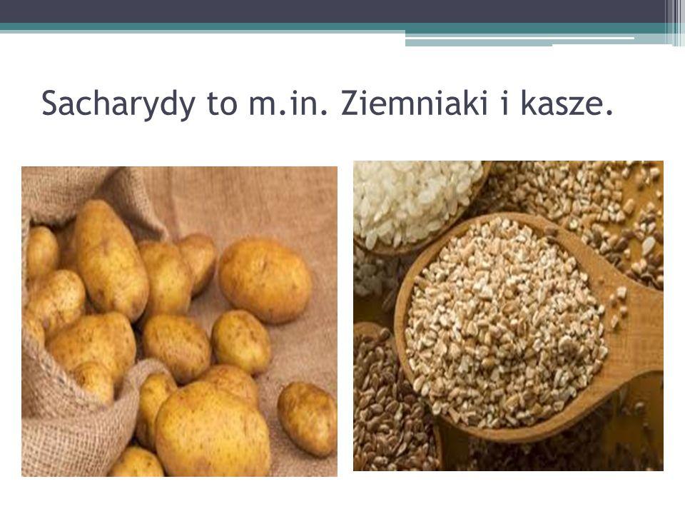 Sacharydy to m.in. Ziemniaki i kasze.