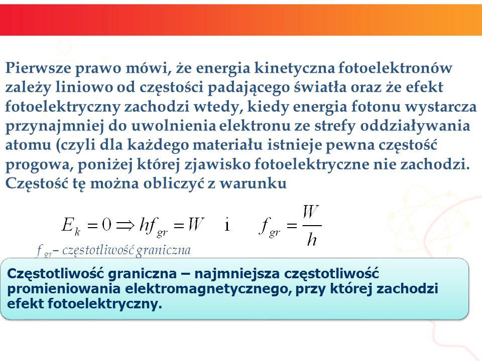 Pierwsze prawo mówi, że energia kinetyczna fotoelektronów zależy liniowo od częstości padającego światła oraz że efekt fotoelektryczny zachodzi wtedy, kiedy energia fotonu wystarcza przynajmniej do uwolnienia elektronu ze strefy oddziaływania atomu (czyli dla każdego materiału istnieje pewna częstość progowa, poniżej której zjawisko fotoelektryczne nie zachodzi. Częstość tę można obliczyć z warunku