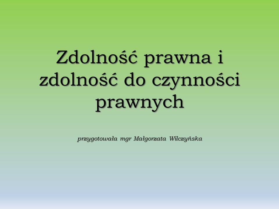 Zdolność prawna i zdolność do czynności prawnych przygotowała mgr Małgorzata Wilczyńska