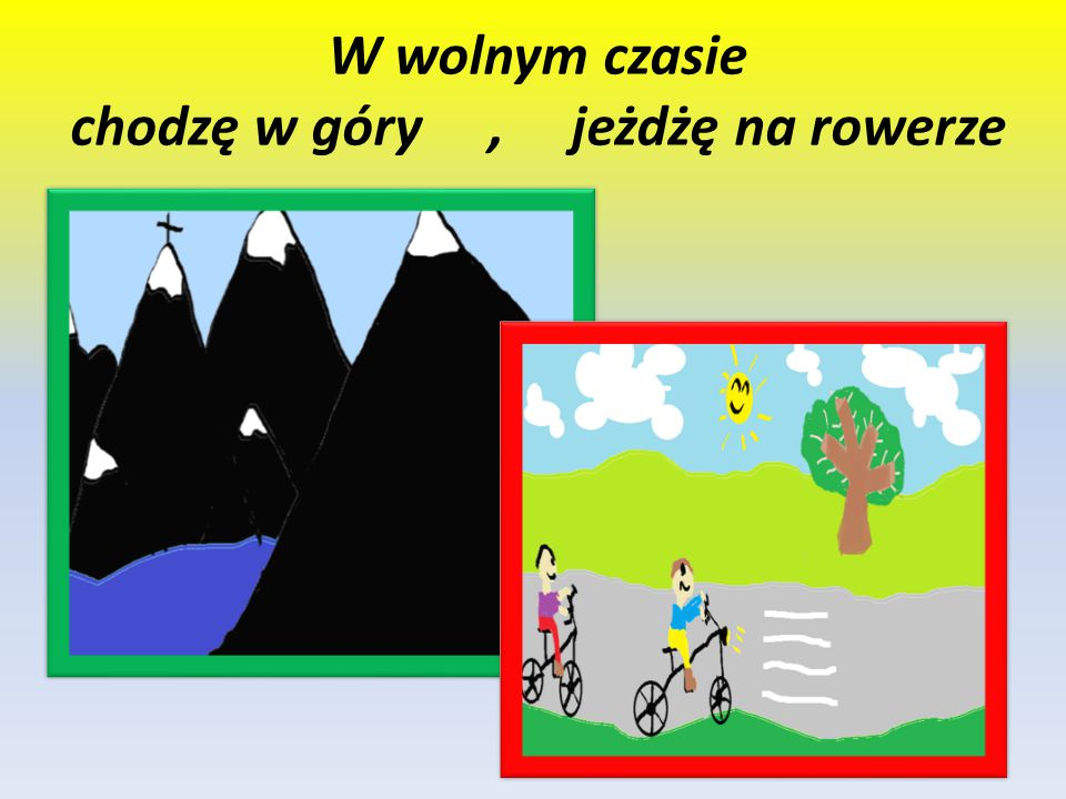 W wolnym czasie chodzę w góry , jeżdżę na rowerze