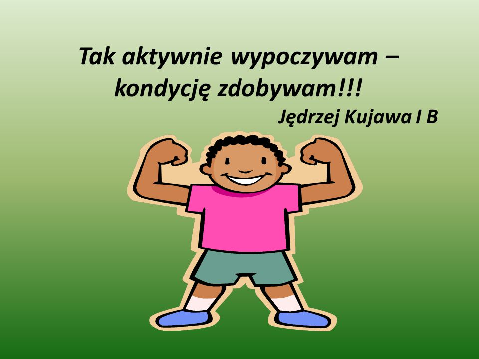 Tak aktywnie wypoczywam – kondycję zdobywam!!! Jędrzej Kujawa I B