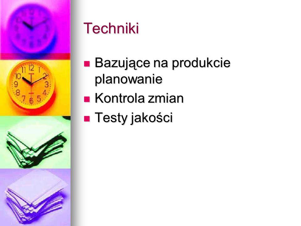 Techniki Bazujące na produkcie planowanie Kontrola zmian Testy jakości