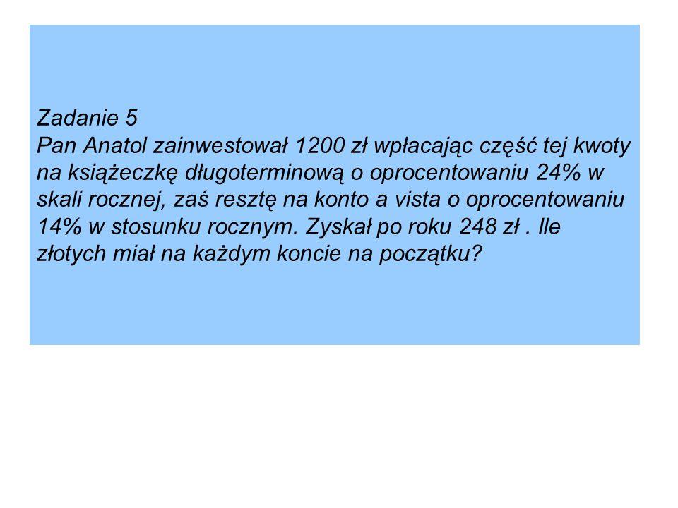 Zadanie 5 Pan Anatol zainwestował 1200 zł wpłacając część tej kwoty na książeczkę długoterminową o oprocentowaniu 24% w skali rocznej, zaś resztę na konto a vista o oprocentowaniu 14% w stosunku rocznym.